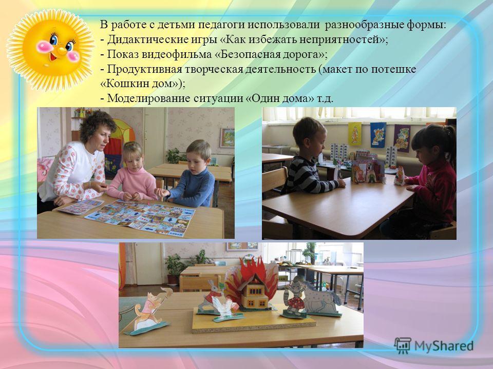 В работе с детьми педагоги использовали разнообразные формы: - Дидактические игры «Как избежать неприятностей»; - Показ видеофильма «Безопасная дорога»; - Продуктивная творческая деятельность (макет по потешке «Кошкин дом»); - Моделирование ситуации