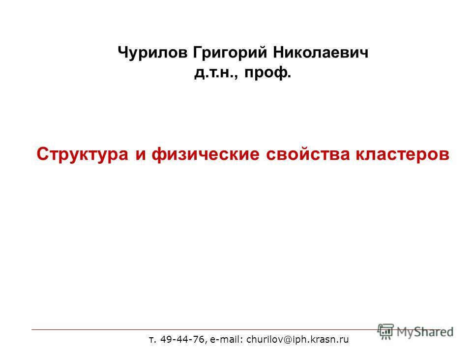 т. 49-44-76, e-mail: churilov@iph.krasn.ru Чурилов Григорий Николаевич д.т.н., проф. Структура и физические свойства кластеров