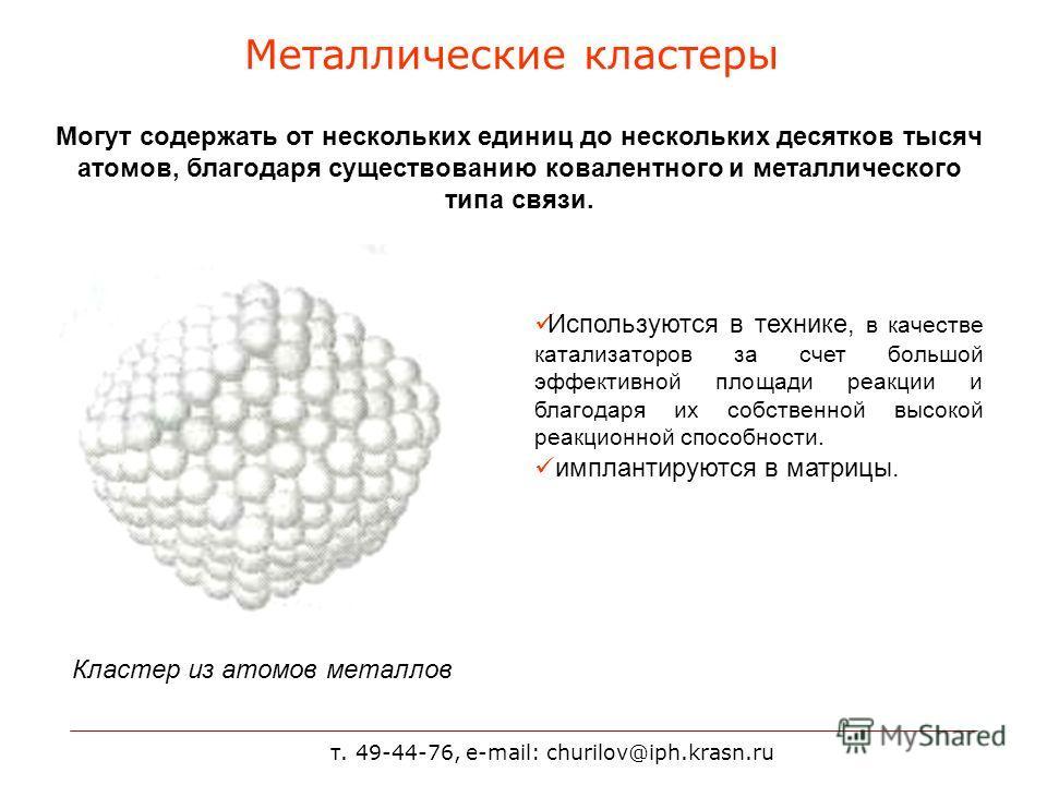 т. 49-44-76, e-mail: churilov@iph.krasn.ru Металлические кластеры Могут содержать от нескольких единиц до нескольких десятков тысяч атомов, благодаря существованию ковалентного и металлического типа связи. Кластер из атомов металлов Используются в те