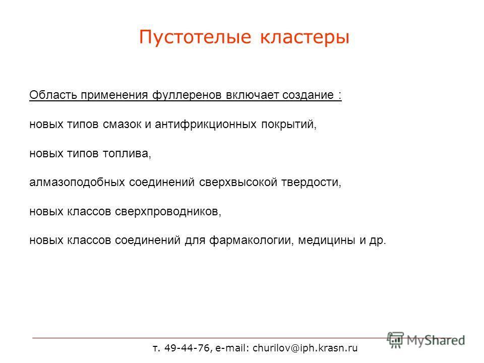 т. 49-44-76, e-mail: churilov@iph.krasn.ru Пустотелые кластеры Область применения фуллеренов включает создание : новых типов смазок и антифрикционных покрытий, новых типов топлива, алмазоподобных соединений сверхвысокой твердости, новых классов сверх