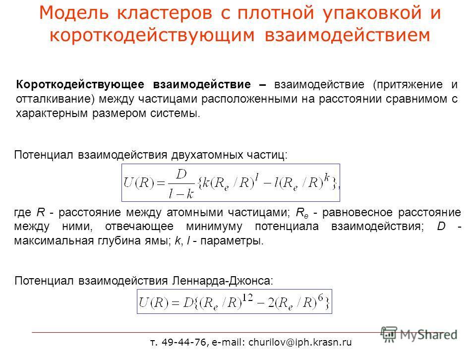 т. 49-44-76, e-mail: churilov@iph.krasn.ru Модель кластеров с плотной упаковкой и короткодействующим взаимодействием Короткодействующее взаимодействие – взаимодействие (притяжение и отталкивание) между частицами расположенными на расстоянии сравнимом