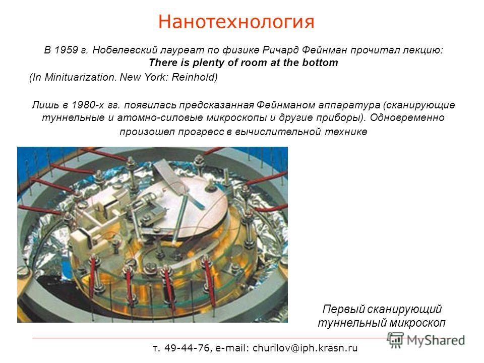 т. 49-44-76, e-mail: churilov@iph.krasn.ru Нанотехнология В 1959 г. Нобелевский лауреат по физике Ричард Фейнман прочитал лекцию: There is plenty of room at the bottom (In Minituarization. New York: Reinhold) Лишь в 1980-х гг. появилась предсказанная