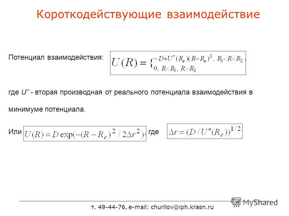 т. 49-44-76, e-mail: churilov@iph.krasn.ru Короткодействующие взаимодействие Потенциал взаимодействия:, где U - вторая производная от реального потенциала взаимодействия в минимуме потенциала. Или, где