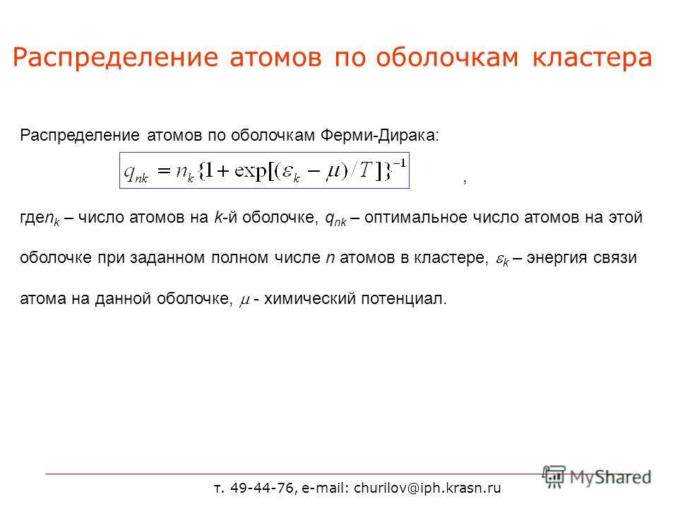 т. 49-44-76, e-mail: churilov@iph.krasn.ru Распределение атомов по оболочкам кластера Распределение атомов по оболочкам Ферми-Дирака:, гдеn k – число атомов на k-й оболочке, q nk – оптимальное число атомов на этой оболочке при заданном полном числе n