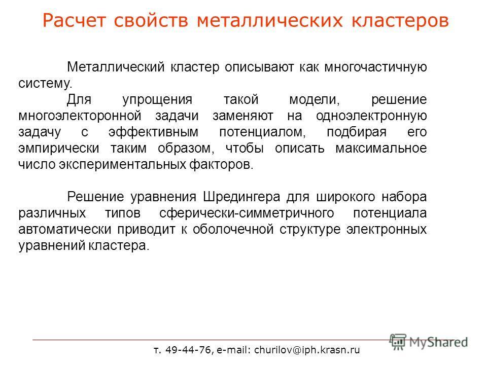 т. 49-44-76, e-mail: churilov@iph.krasn.ru Расчет свойств металлических кластеров Металлический кластер описывают как многочастичную систему. Для упрощения такой модели, решение многоэлекторонной задачи заменяют на одноэлектронную задачу с эффективны