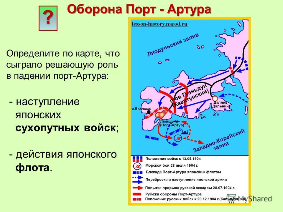 Определите по карте, что сыграло решающую роль в падении порт-Артура: - наступление японских сухопутных войск; - действия японского флота. Оборона Порт - Артура ?