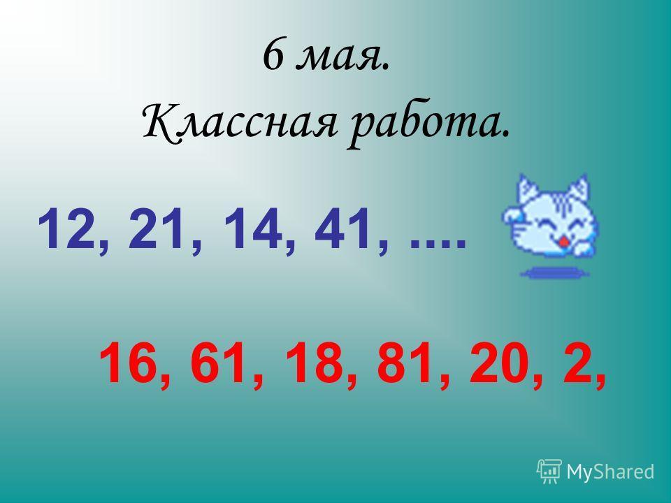6 мая. Классная работа. 12, 21, 14, 41,.... 16, 61, 18, 81, 20, 2,