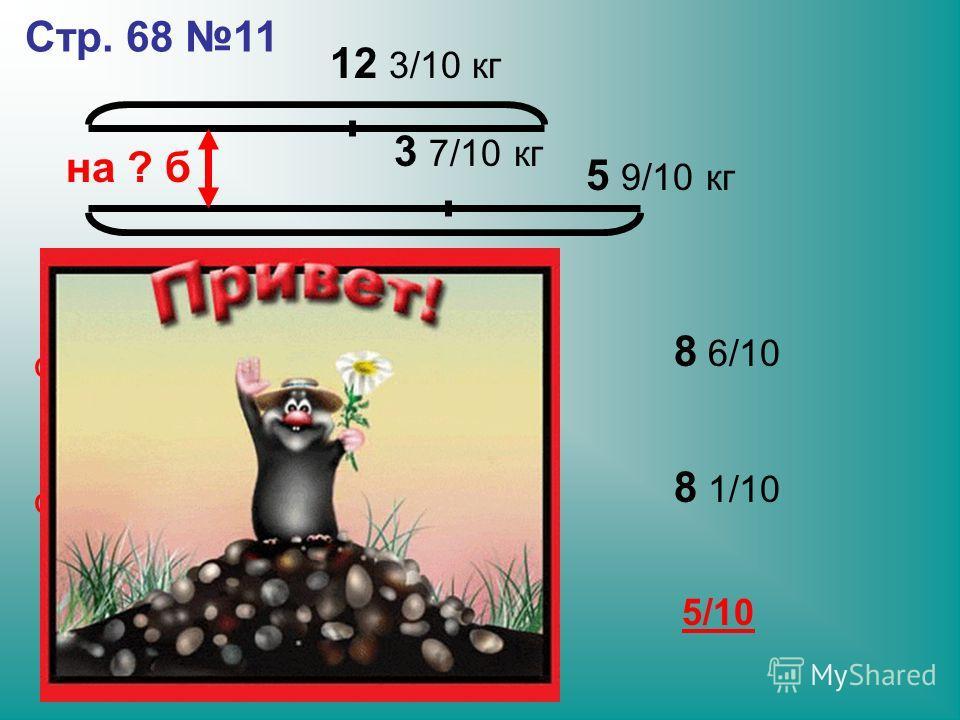 на ? б Стр. 68 11 12 3/10 кг 14 кг 3 7/10 кг 5 9/10 кг на сколько больше сколько продали из 2 коробки сколько продали из 1 коробки 8 6/10 8 1/10 5/10