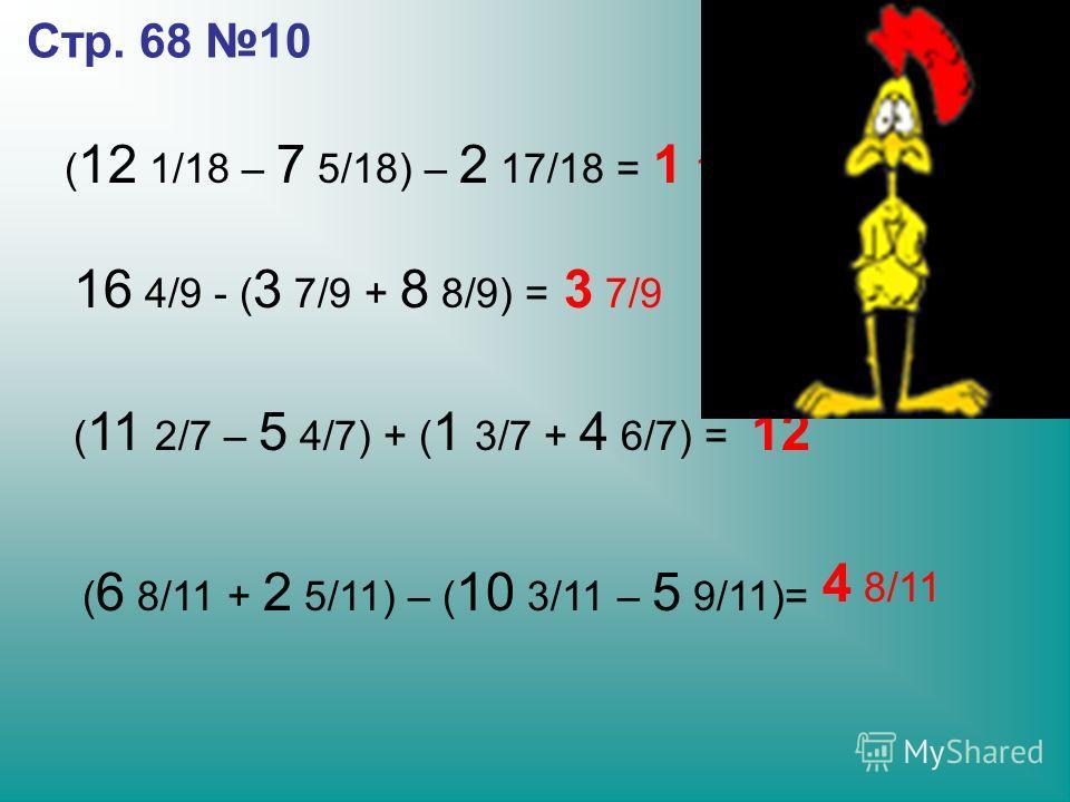 Стр. 68 10 ( 12 1/18 – 7 5/18) – 2 17/18 = 1 15/18 16 4/9 - ( 3 7/9 + 8 8/9) = 3 7/9 ( 11 2/7 – 5 4/7) + ( 1 3/7 + 4 6/7) = 12 ( 6 8/11 + 2 5/11) – ( 10 3/11 – 5 9/11)= 4 8/11