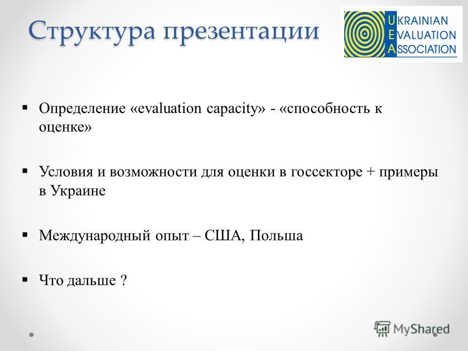 Структура презентации Определение «evaluation capacity» - «способность к оценке» Условия и возможности для оценки в госсекторе + примеры в Украине Международный опыт – США, Польша Что дальше ?