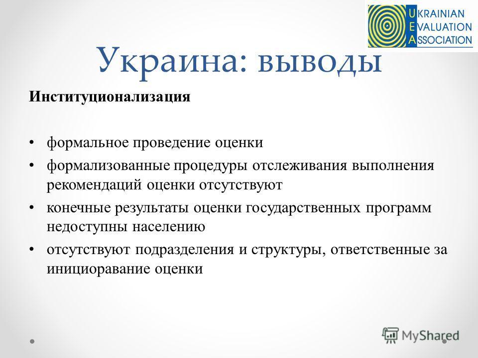 Украина: выводы Институционализация формальное проведение оценки формализованные процедуры отслеживания выполнения рекомендаций оценки отсутствуют конечные результаты оценки государственных программ недоступны населению отсутствуют подразделения и ст