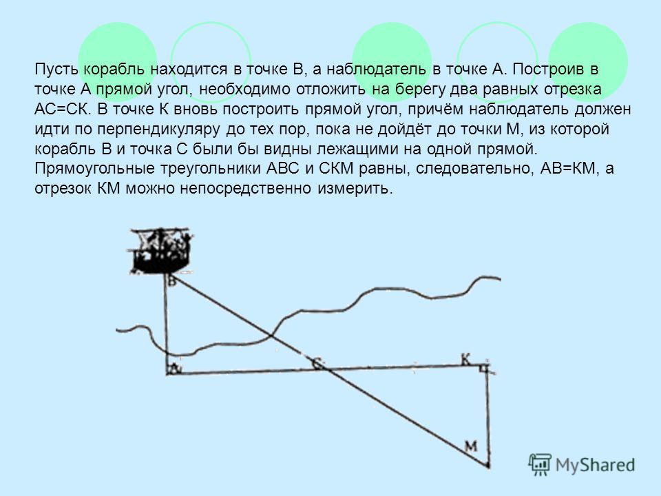 Пусть корабль находится в точке В, а наблюдатель в точке А. Построив в точке А прямой угол, необходимо отложить на берегу два равных отрезка АС=СК. В точке К вновь построить прямой угол, причём наблюдатель должен идти по перпендикуляру до тех пор, по