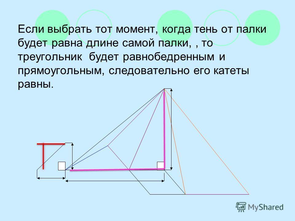 Если выбрать тот момент, когда тень от палки будет равна длине самой палки,, то треугольник будет равнобедренным и прямоугольным, следовательно его катеты равны.