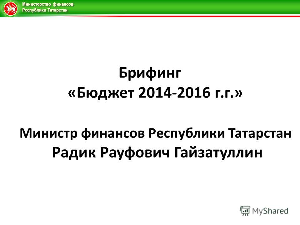 Министерство финансов Республики Татарстан Брифинг «Бюджет 2014-2016 г.г.» Министр финансов Республики Татарстан Радик Рауфович Гайзатуллин