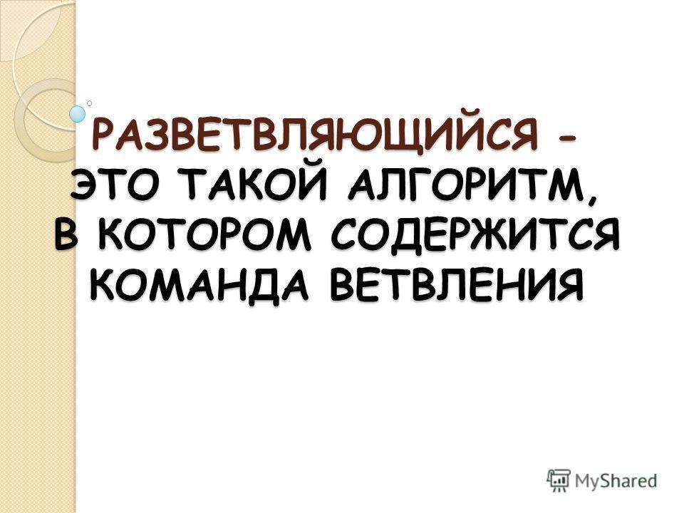 РАЗВЕТВЛЯЮЩИЙСЯ - ЭТО ТАКОЙ АЛГОРИТМ, В КОТОРОМ СОДЕРЖИТСЯ КОМАНДА ВЕТВЛЕНИЯ