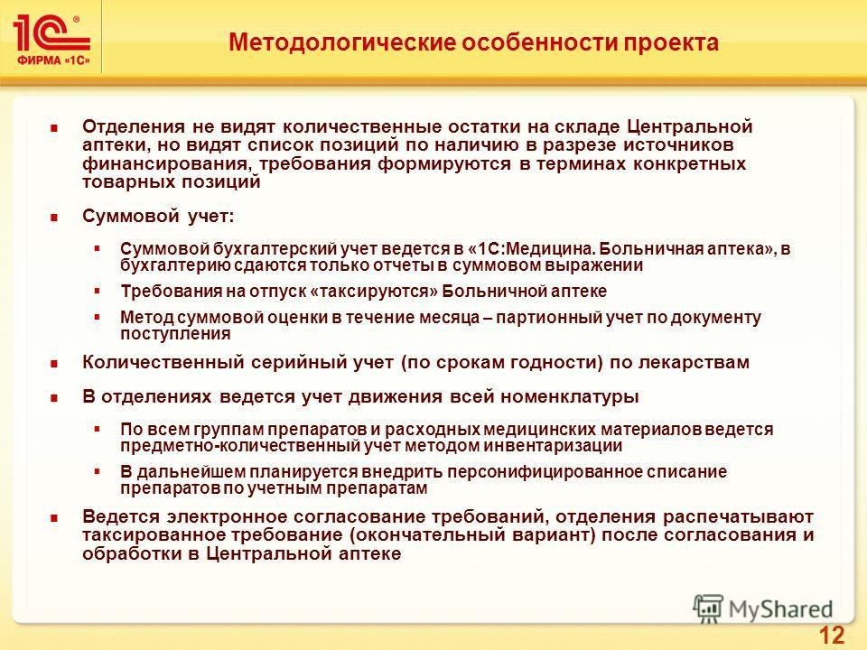 12 Методологические особенности проекта Отделения не видят количественные остатки на складе Центральной аптеки, но видят список позиций по наличию в разрезе источников финансирования, требования формируются в терминах конкретных товарных позиций Сумм
