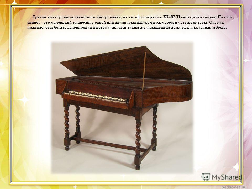Третий вид струнно-клавишного инструмента, на котором играли в XV-XVII веках, - это спинет. По сути, спинет - это маленький клавесин с одной или двумя клавиатурами размером в четыре октавы. Он, как правило, был богато декорирован и потому являлся так
