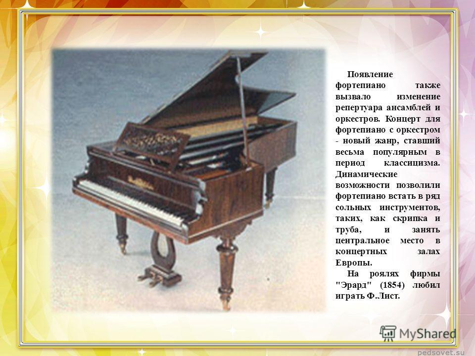 Появление фортепиано также вызвало изменение репертуара ансамблей и оркестров. Концерт для фортепиано с оркестром - новый жанр, ставший весьма популярным в период классицизма. Динамические возможности позволили фортепиано встать в ряд сольных инструм