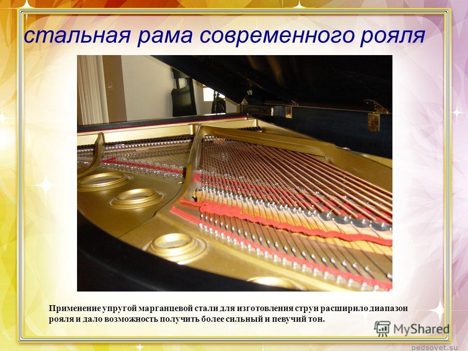 стальная рама современного рояля Применение упругой марганцевой стали для изготовления струн расширило диапазон рояля и дало возможность получить более сильный и певучий тон.