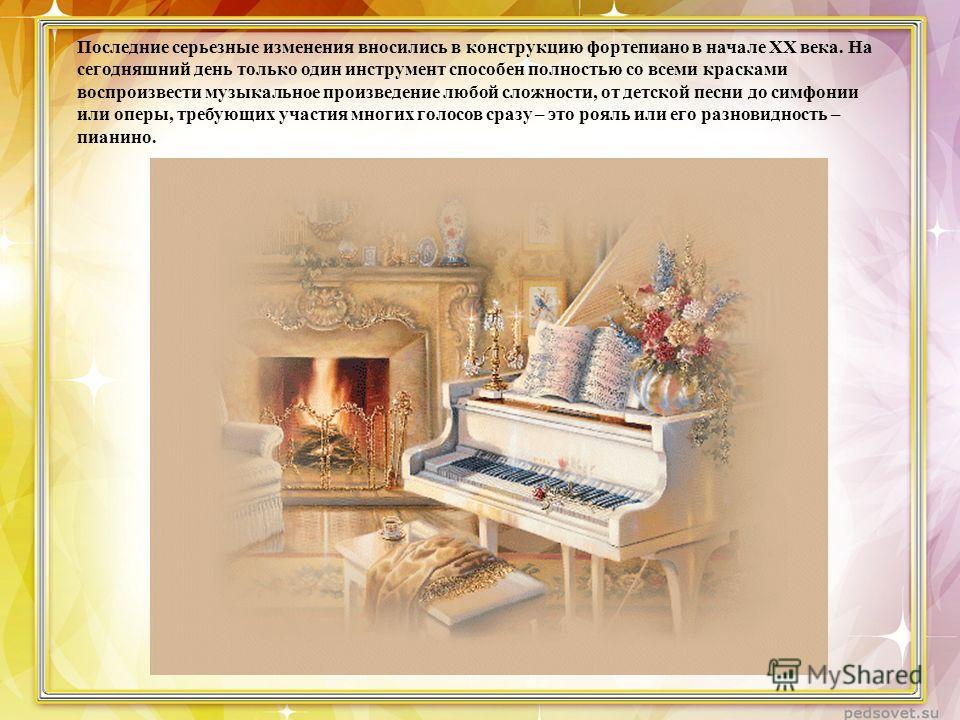 Последние серьезные изменения вносились в конструкцию фортепиано в начале XX века. На сегодняшний день только один инструмент способен полностью со всеми красками воспроизвести музыкальное произведение любой сложности, от детской песни до симфонии ил
