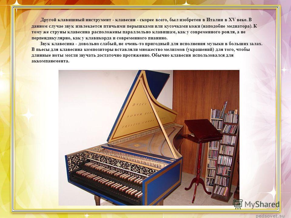 Другой клавишный инструмент - клавесин - скорее всего, был изобретен в Италии в XV веке. В данном случае звук извлекается птичьими перышками или кусочками кожи (наподобие медиатора). К тому же струны клавесина расположены параллельно клавишам, как у