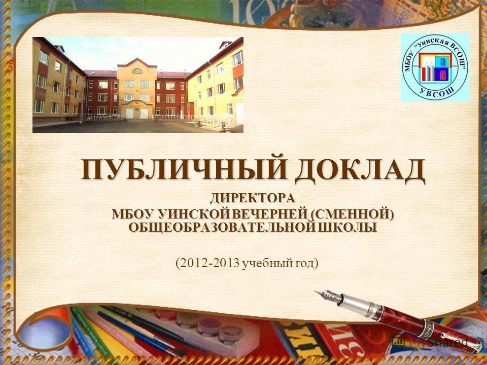 ПУБЛИЧНЫЙ ДОКЛАД ДИРЕКТОРА МБОУ УИНСКОЙ ВЕЧЕРНЕЙ (СМЕННОЙ) ОБЩЕОБРАЗОВАТЕЛЬНОЙ ШКОЛЫ (2012-2013 учебный год)