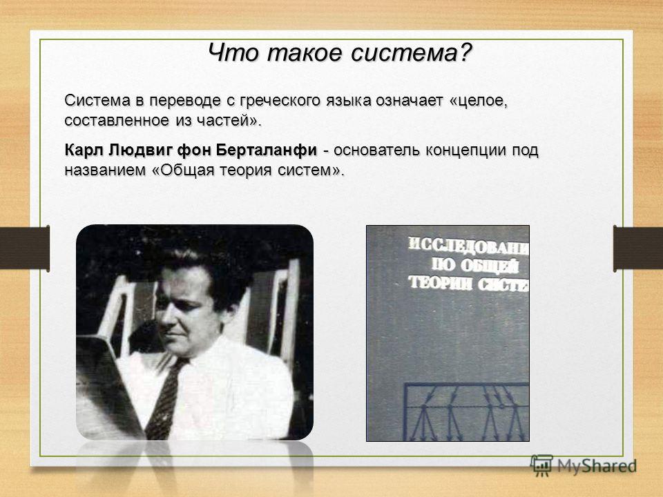 Что такое система? Система в переводе с греческого языка означает «целое, составленное из частей». Карл Людвиг фон Берталанфи - основатель концепции под названием «Общая теория систем».