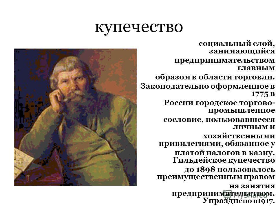 купечество социальный слой, занимающийся предпринимательством главным образом в области торговли. Законодательно оформленное в 1775 в России городское торгово- промышленное сословие, пользовавшееся личным и хозяйственными привилегиями, обязанное у пл