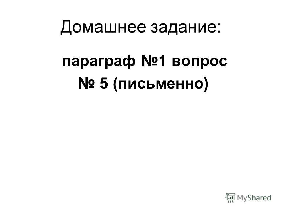 Домашнее задание: параграф 1 вопрос 5 (письменно)