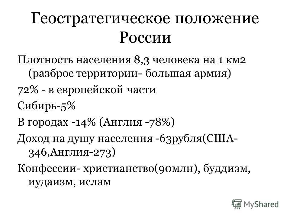 Геостратегическое положение России Плотность населения 8,3 человека на 1 км2 (разброс территории- большая армия) 72% - в европейской части Сибирь-5% В городах -14% (Англия -78%) Доход на душу населения -63рубля(США- 346,Англия-273) Конфессии- христиа