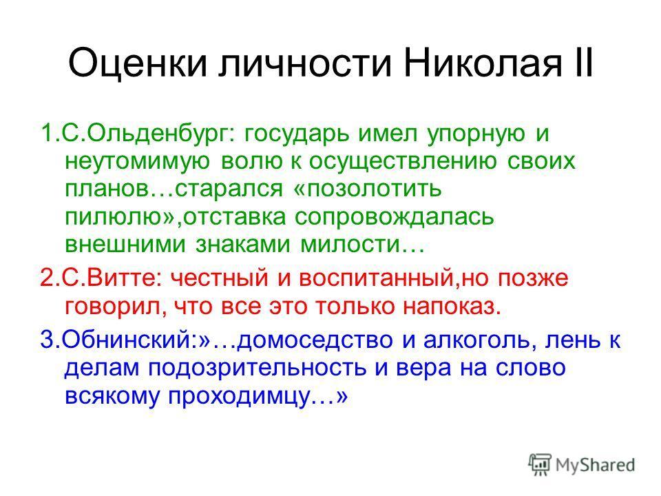 Оценки личности Николая II 1.С.Ольденбург: государь имел упорную и неутомимую волю к осуществлению своих планов…старался «позолотить пилюлю»,отставка сопровождалась внешними знаками милости… 2.С.Витте: честный и воспитанный,но позже говорил, что все