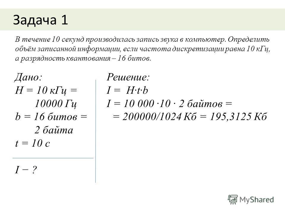 Задача 1 В течение 10 секунд производилась запись звука в компьютер. Определить объём записанной информации, если частота дискретизации равна 10 кГц, а разрядность квантования – 16 битов. Дано: Н = 10 кГц = 10000 Гц b = 16 битов = 2 байта t = 10 с I