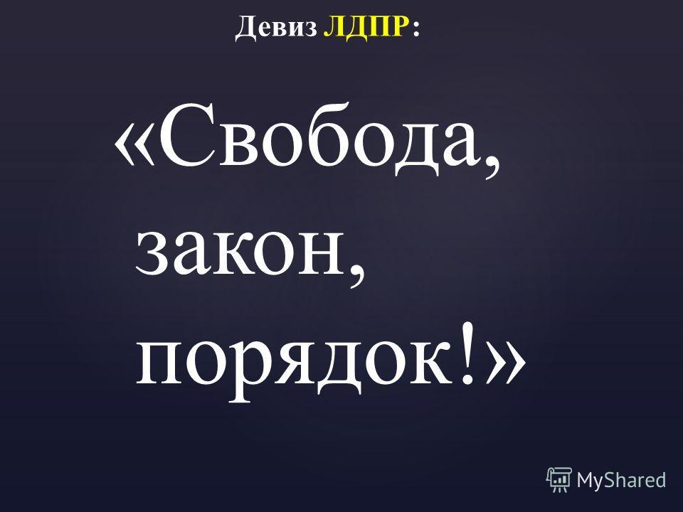 Девиз ЛДПР: «Свобода, закон, порядок!»