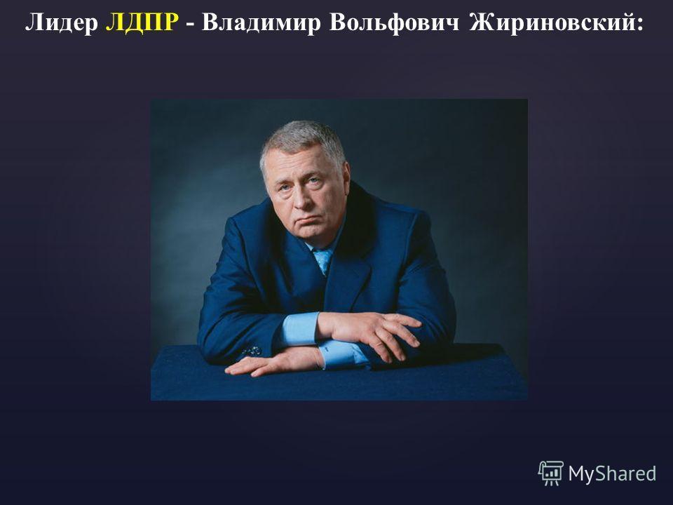Лидер ЛДПР - Владимир Вольфович Жириновский: