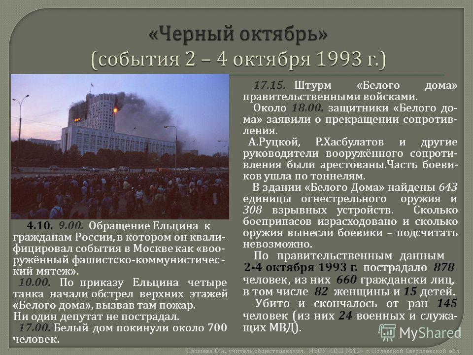 4.10. 9.00. Обращение Ельцина к гражданам России, в котором он квали - фицировал события в Москве как « воо - ружённый фашистско - коммунистичес - кий мятеж ». 10.00. По приказу Ельцина четыре танка начали обстрел верхних этажей « Белого дома », вызв