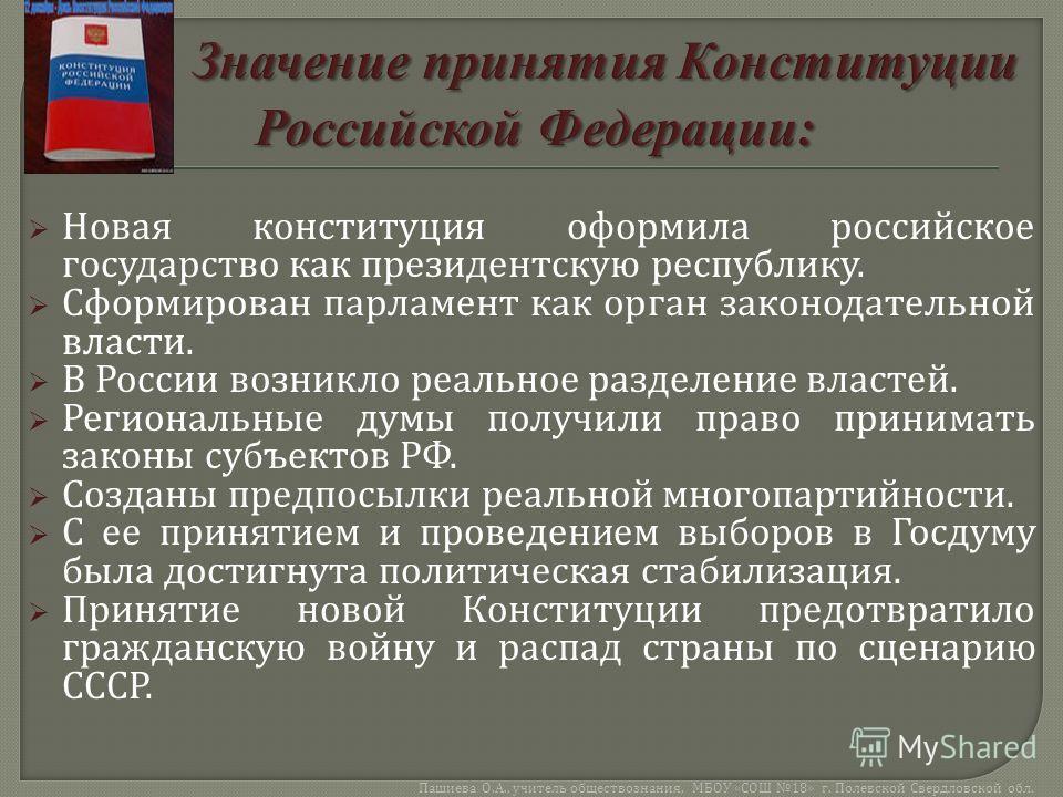 Новая конституция оформила российское государство как президентскую республику. Сформирован парламент как орган законодательной власти. В России возникло реальное разделение властей. Региональные думы получили право принимать законы субъектов РФ. Соз