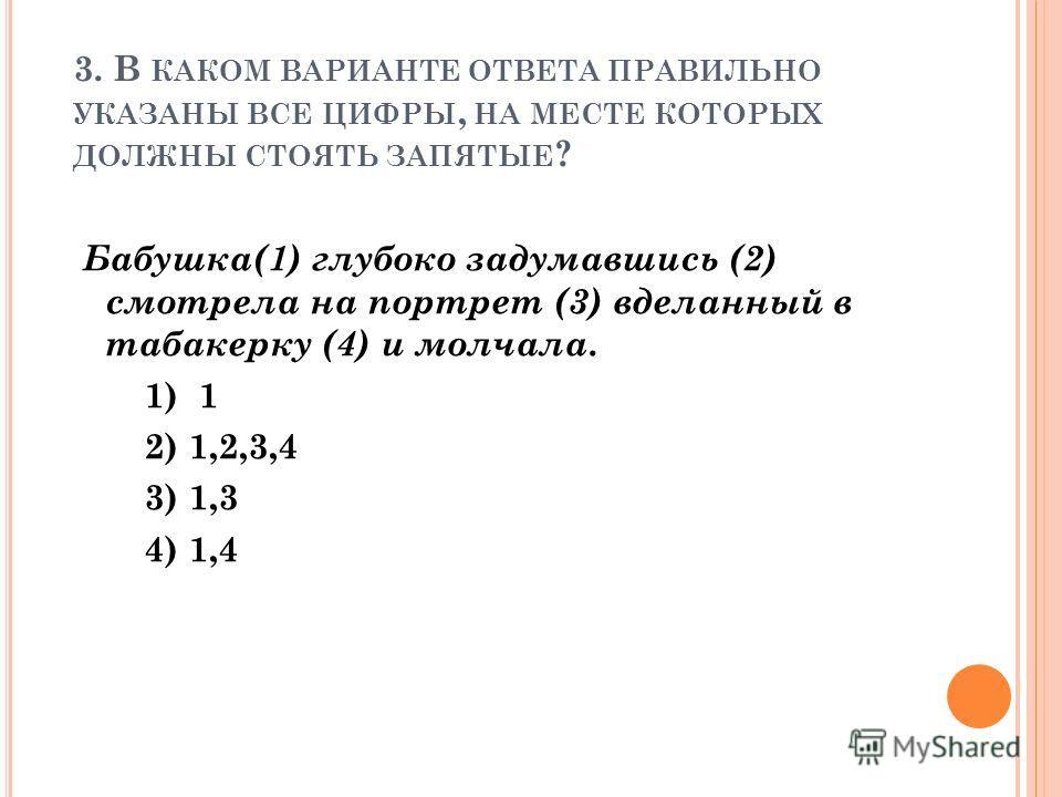3. В КАКОМ ВАРИАНТЕ ОТВЕТА ПРАВИЛЬНО УКАЗАНЫ ВСЕ ЦИФРЫ, НА МЕСТЕ КОТОРЫХ ДОЛЖНЫ СТОЯТЬ ЗАПЯТЫЕ ? Бабушка(1) глубоко задумавшись (2) смотрела на портрет (3) вделанный в табакерку (4) и молчала. 1) 1 2) 1,2,3,4 3) 1,3 4) 1,4