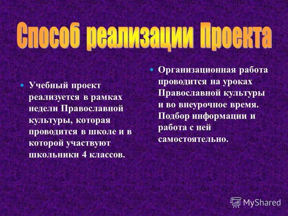 Учебный проект реализуется в рамках недели Православной культуры, которая проводится в школе и в которой участвуют школьники 4 классов. Организационная работа проводится на уроках Православной культуры и во внеурочное время. Подбор информации и работ