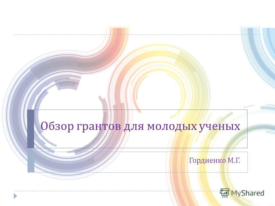 Обзор грантов для молодых ученых Гордиенко М. Г.