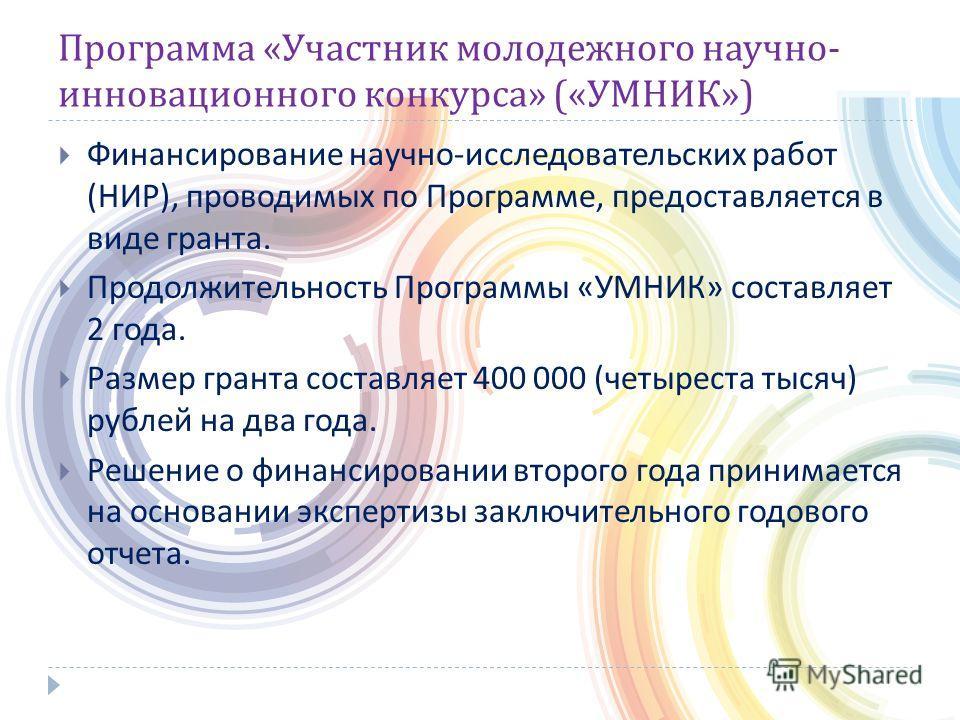 Программа « Участник молодежного научно - инновационного конкурса » (« УМНИК ») Финансирование научно - исследовательских работ ( НИР ), проводимых по Программе, предоставляется в виде гранта. Продолжительность Программы « УМНИК » составляет 2 года.