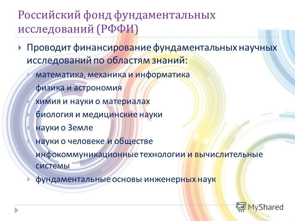 Российский фонд фундаментальных исследований ( РФФИ ) Проводит финансирование фундаментальных научных исследований по областям знаний : математика, механика и информатика физика и астрономия химия и науки о материалах биология и медицинские науки нау