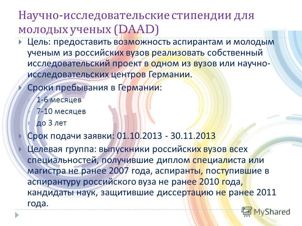 Научно - исследовательские стипендии для молодых ученых (DAAD) Цель : предоставить возможность аспирантам и молодым ученым из российских вузов реализовать собственный исследовательский проект в одном из вузов или научно - исследовательских центров Ге