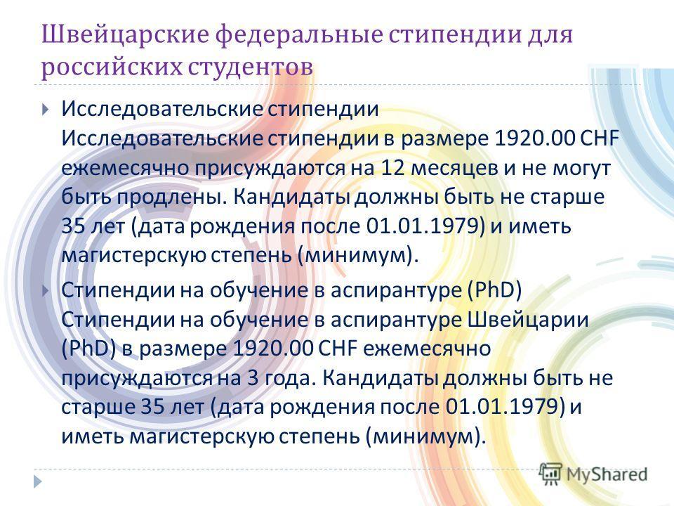 Швейцарские федеральные стипендии для российских студентов Исследовательские стипендии Исследовательские стипендии в размере 1920.00 CHF ежемесячно присуждаются на 12 месяцев и не могут быть продлены. Кандидаты должны быть не старше 35 лет ( дата рож