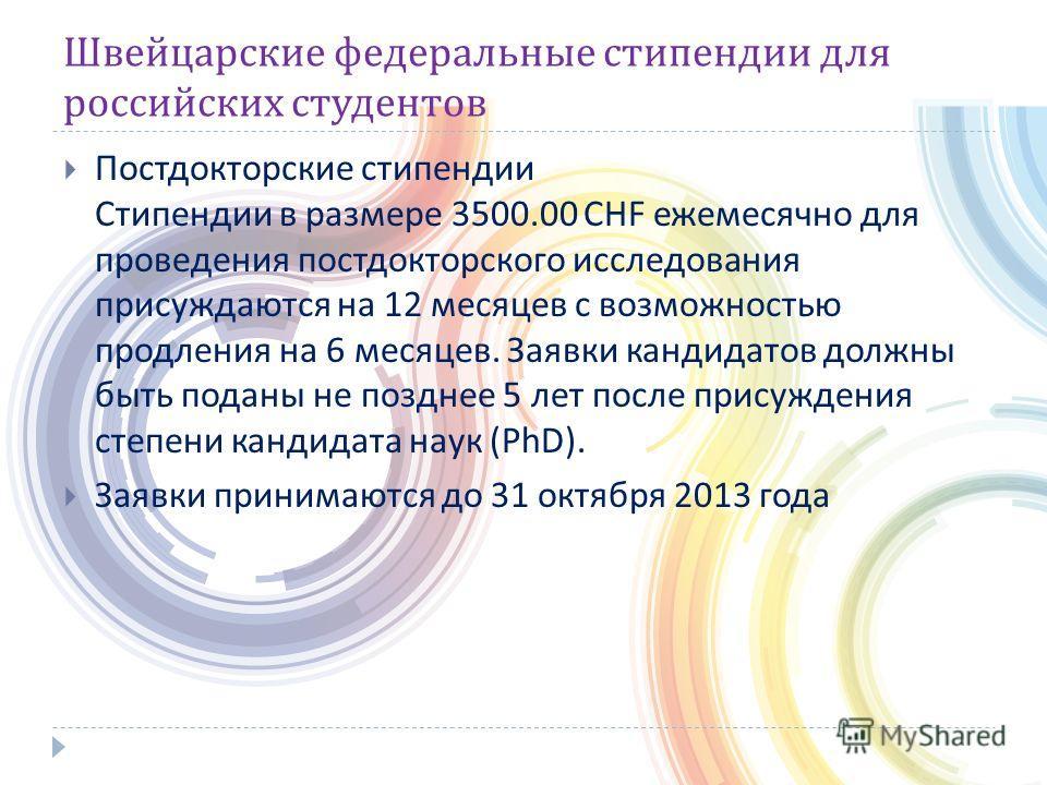 Швейцарские федеральные стипендии для российских студентов Постдокторские стипендии Стипендии в размере 3500.00 CHF ежемесячно для проведения постдокторского исследования присуждаются на 12 месяцев с возможностью продления на 6 месяцев. Заявки кандид