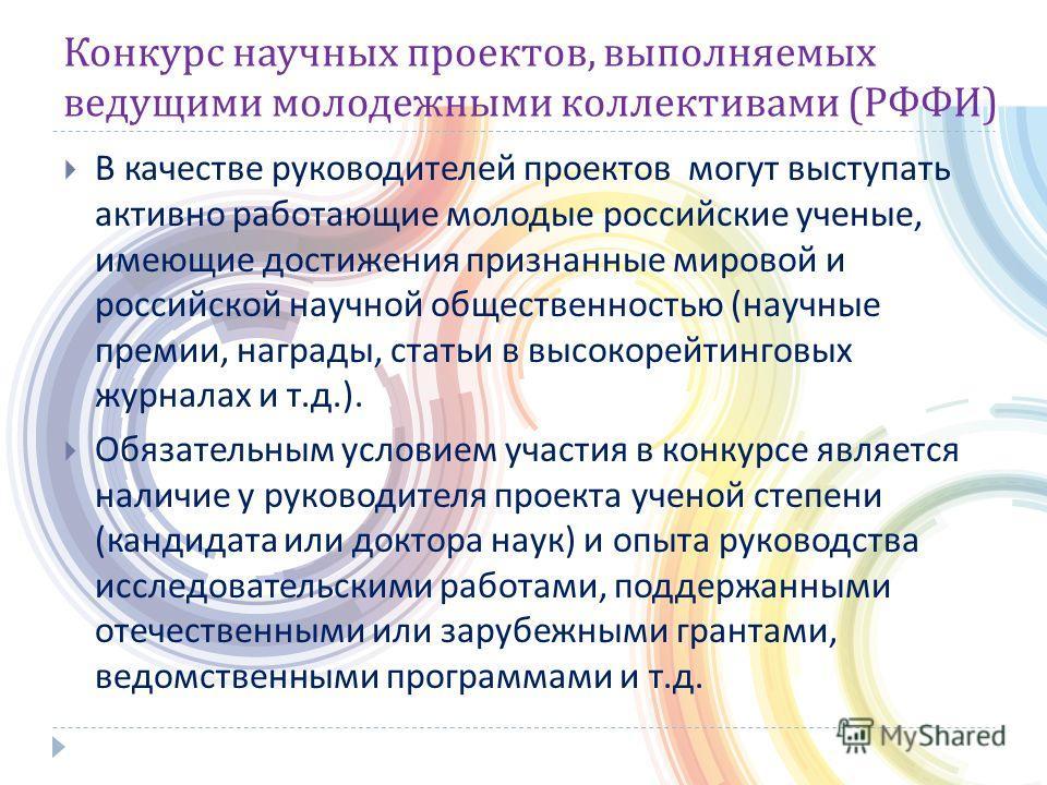 Конкурс научных проектов, выполняемых ведущими молодежными коллективами ( РФФИ ) В качестве руководителей проектов могут выступать активно работающие молодые российские ученые, имеющие достижения признанные мировой и российской научной общественность