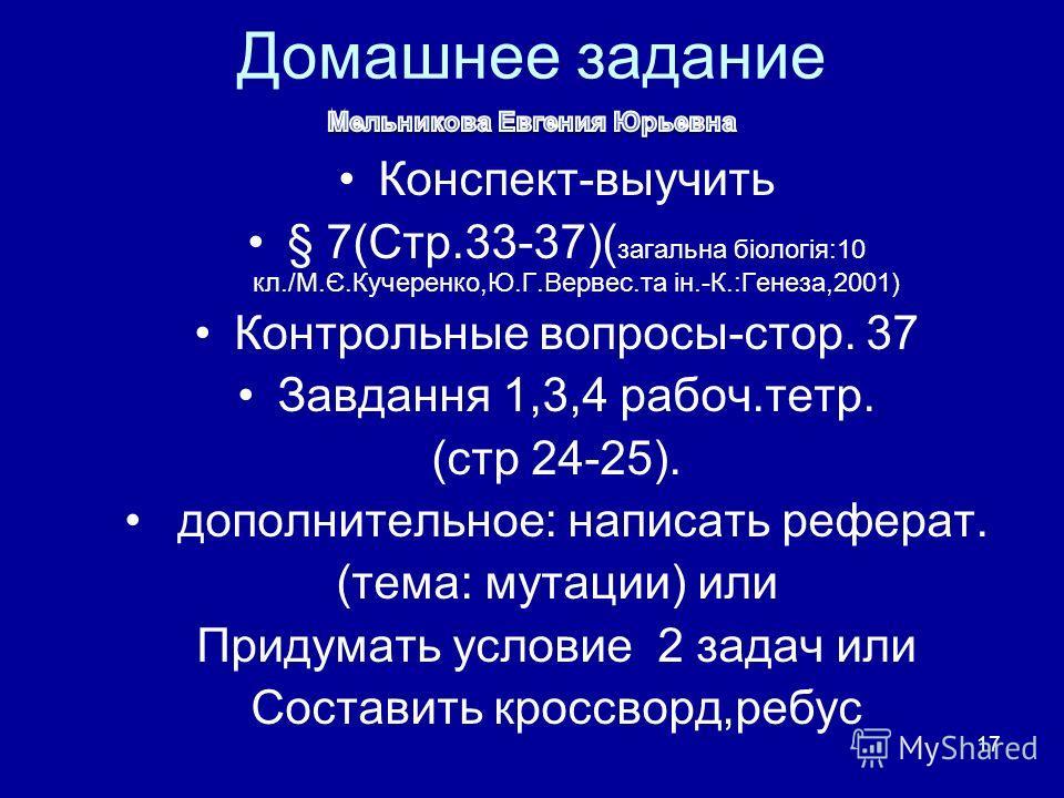 17 Домашнее задание Конспект-выучить § 7(Стр.33-37)( загальна біологія:10 кл./М.Є.Кучеренко,Ю.Г.Вервес.та ін.-К.:Генеза,2001) Контрольные вопросы-стор. 37 Завдання 1,3,4 рабоч.тетр. (стр 24-25). дополнительное: написать реферат. (тема: мутации) или П