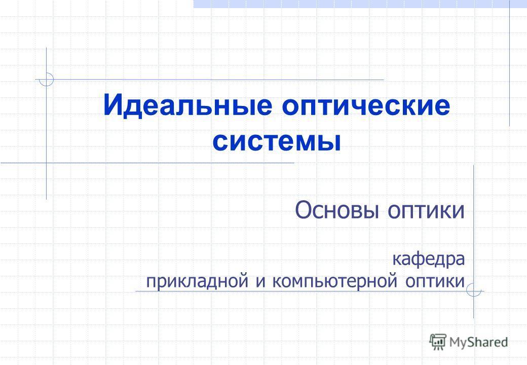 Основы оптики кафедра прикладной и компьютерной оптики Идеальные оптические системы