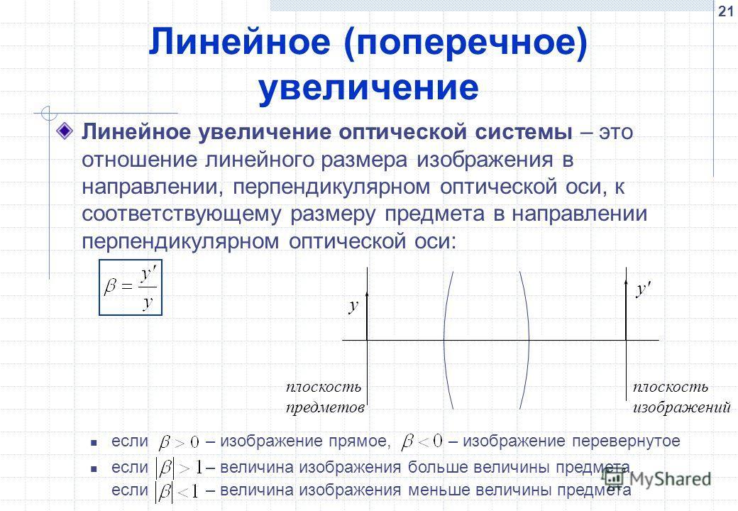 21 Линейное (поперечное) увеличение Линейное увеличение оптической системы – это отношение линейного размера изображения в направлении, перпендикулярном оптической оси, к соответствующему размеру предмета в направлении перпендикулярном оптической оси