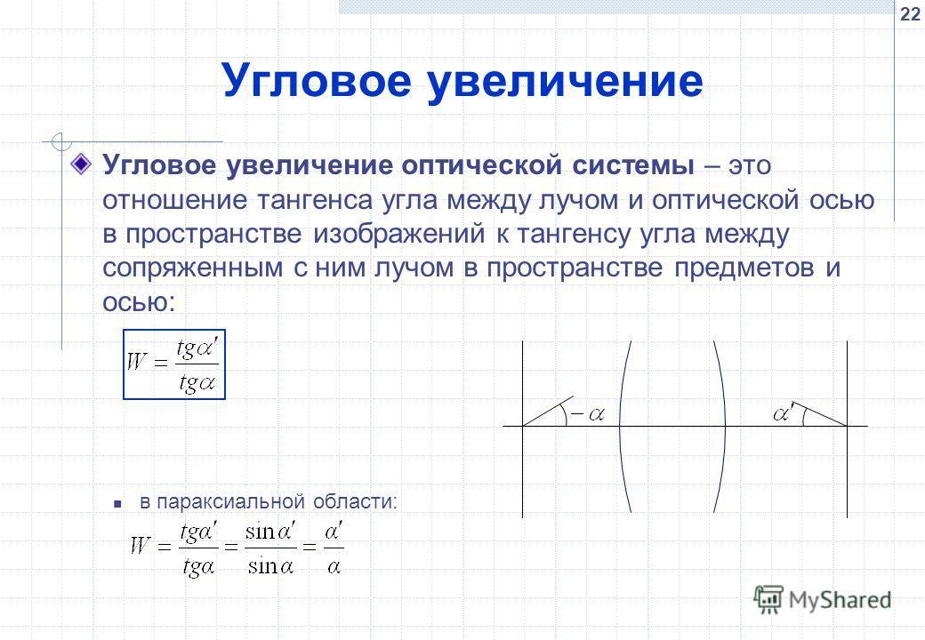 22 Угловое увеличение Угловое увеличение оптической системы – это отношение тангенса угла между лучом и оптической осью в пространстве изображений к тангенсу угла между сопряженным с ним лучом в пространстве предметов и осью: в параксиальной области:
