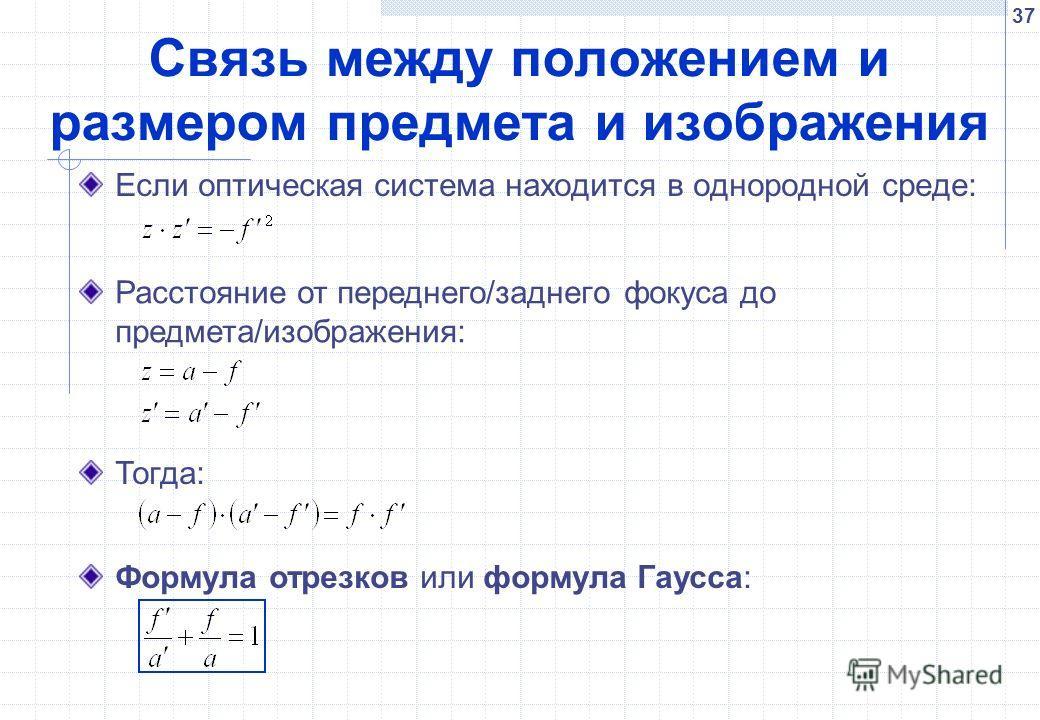 37 Связь между положением и размером предмета и изображения Если оптическая система находится в однородной среде: Расстояние от переднего/заднего фокуса до предмета/изображения: Тогда: Формула отрезков или формула Гаусса: